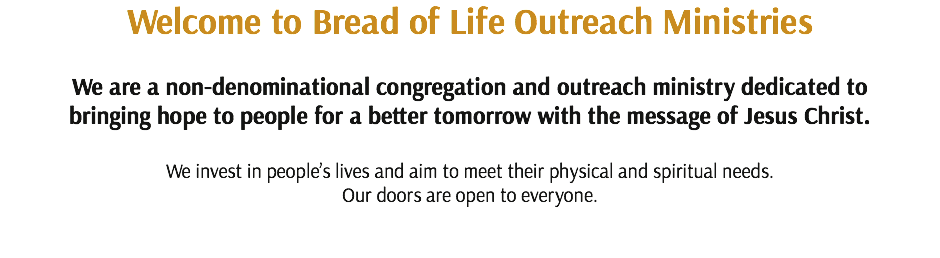 Welcome to Bread of Life Outreach Ministries We are a non-denominational congregation and outreach ministry dedicated to bringing hope to people for a better tomorrow with the message of Jesus Christ. We invest in people's lives and aim to meet their physical and spiritual needs.